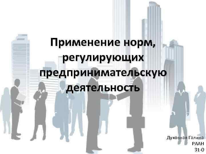 Применение норм, регулирующих предпринимательскую деятельность Духовная Галина РААН 31 -0