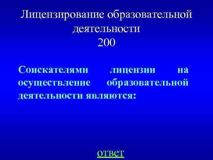 Лицензирование образовательной деятельности 200 Соискателями лицензии на осуществление образовательной деятельности являются: ответ