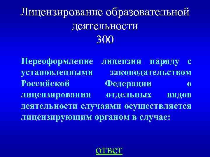 Лицензирование образовательной деятельности 300 Переоформление лицензии наряду с установленными законодательством Российской Федерации о лицензировании