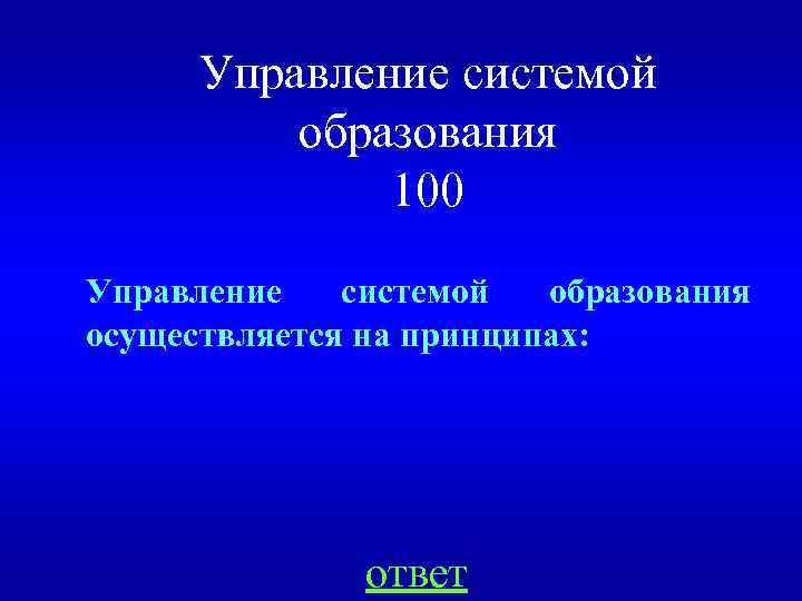Управление системой образования 100 Управление системой образования осуществляется на принципах: ответ
