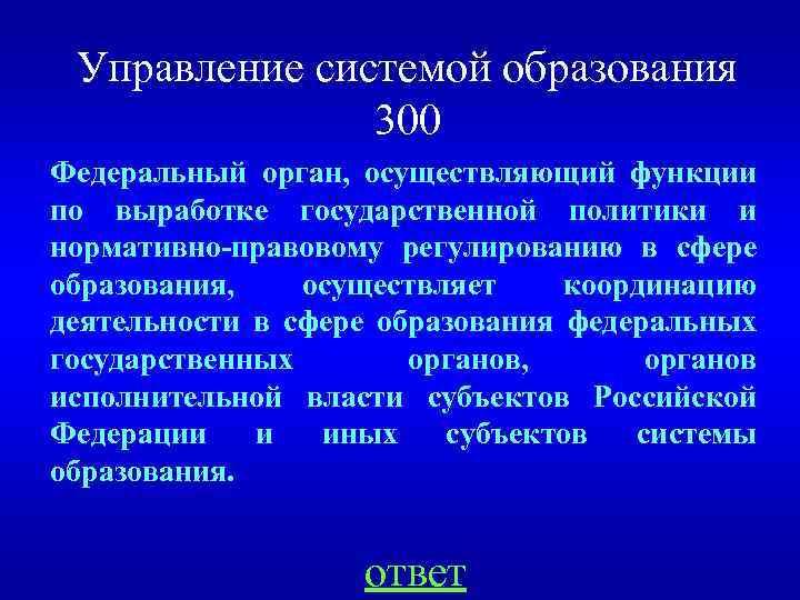 Управление системой образования 300 Федеральный орган, осуществляющий функции по выработке государственной политики и нормативно-правовому