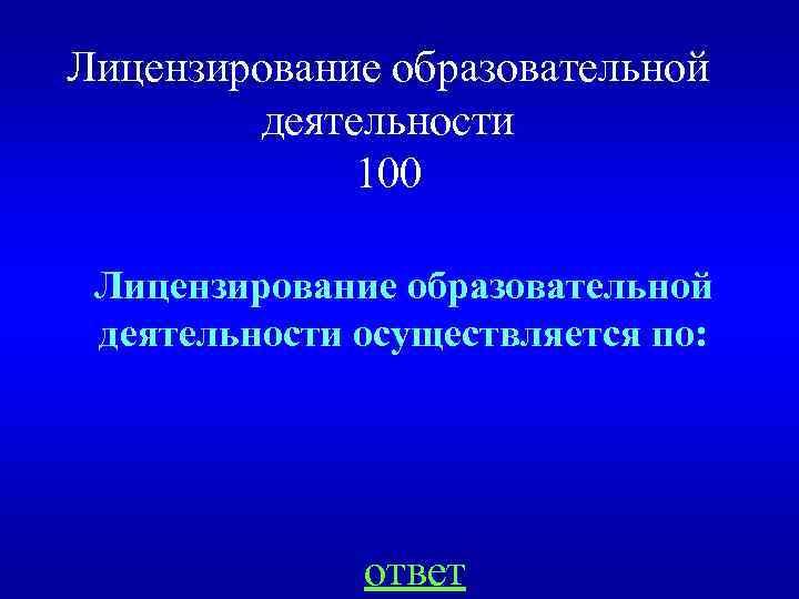 Лицензирование образовательной деятельности 100 Лицензирование образовательной деятельности осуществляется по: ответ