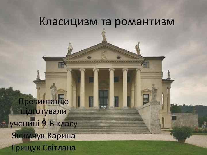 Класицизм та романтизм Презинтацію підготували учениці 9 -В класу Якимчук Карина Грищук Світлана