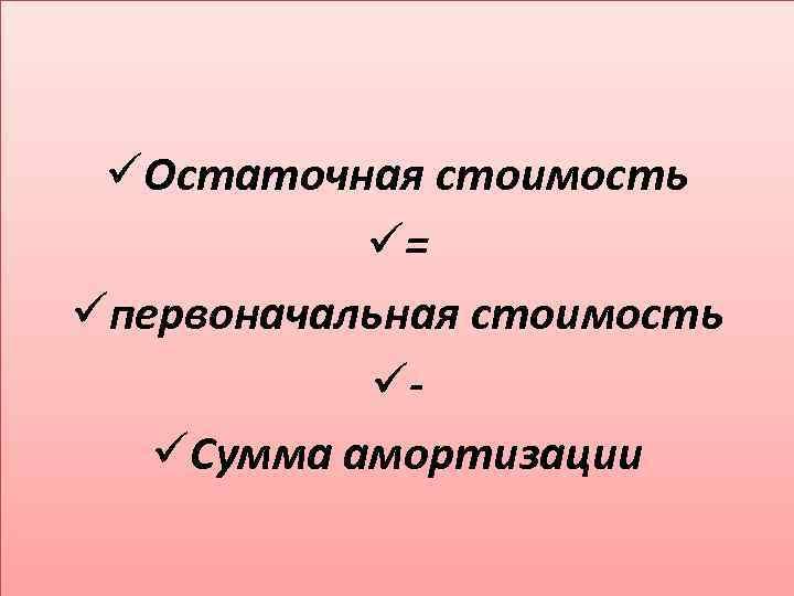 üОстаточная стоимость ü= üпервоначальная стоимость üüСумма амортизации