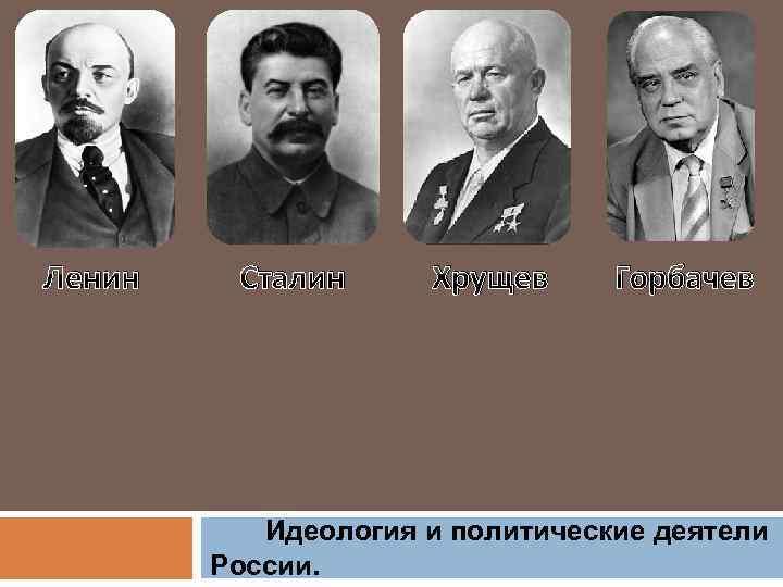 Ленин Сталин Хрущев Горбачев Идеология и политические деятели России.