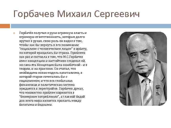 Горбачев Михаил Сергеевич Горбачёв получил в руки огромную власть и огромную ответственность, которые долго