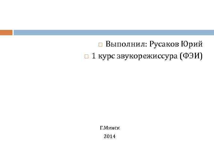 Выполнил: Русаков Юрий 1 курс звукорежиссура (ФЭИ) Г. Минск 2014