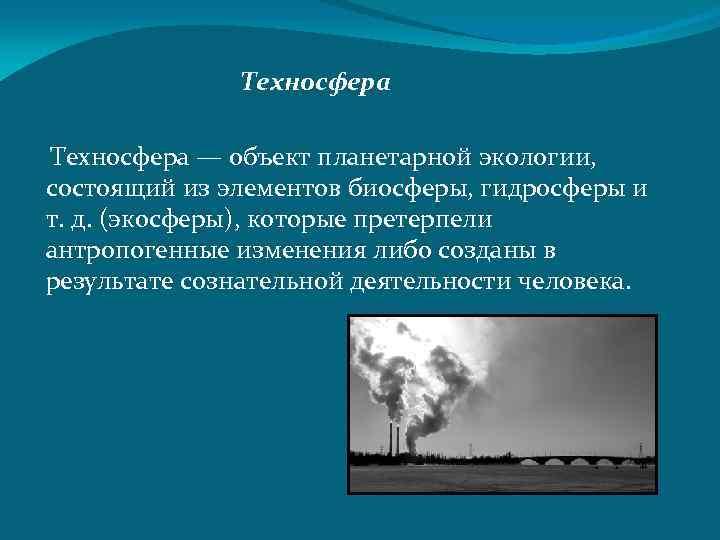 Техносфера — объект планетарной экологии, состоящий из элементов биосферы, гидросферы и т. д. (экосферы),