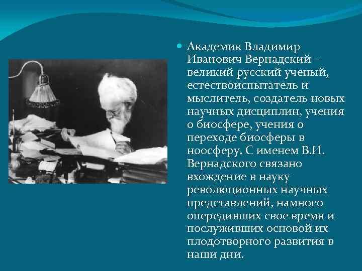 Академик Владимир Иванович Вернадский – великий русский ученый, естествоиспытатель и мыслитель, создатель новых