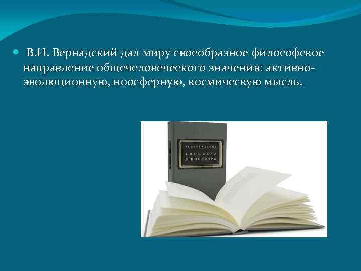 В. И. Вернадский дал миру своеобразное философское направление общечеловеческого значения: активноэволюционную, ноосферную, космическую