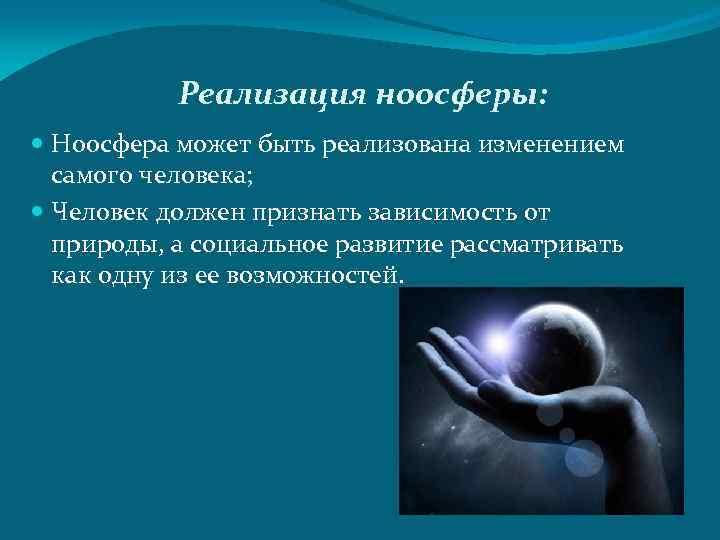 Реализация ноосферы: Ноосфера может быть реализована изменением самого человека; Человек должен признать зависимость от