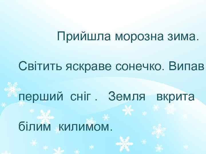 Прийшла морозна зима. Світить яскраве сонечко. Випав перший сніг. Земля вкрита білим килимом.