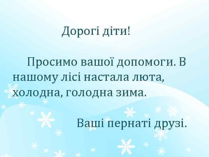 Дорогі діти! Просимо вашої допомоги. В нашому лісі настала люта, холодна, голодна зима. Ваші