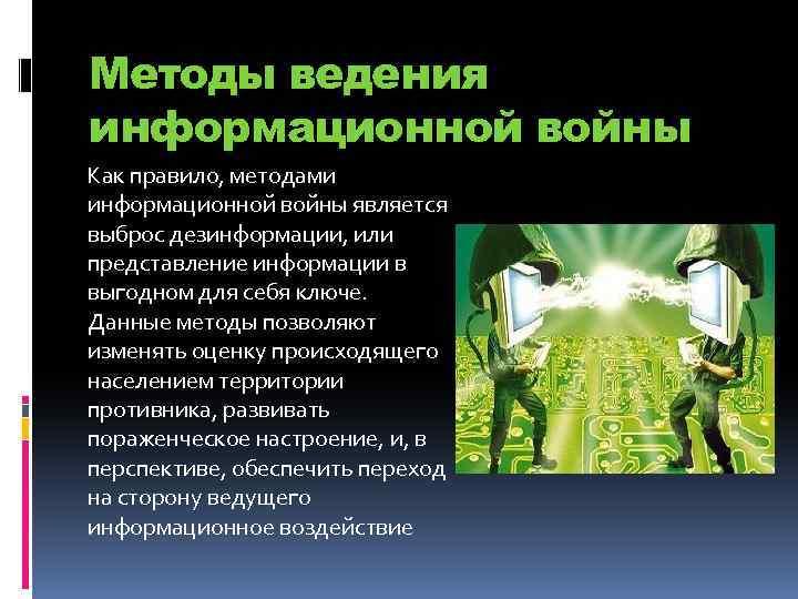 Методы ведения информационной войны Как правило, методами информационной войны является выброс дезинформации, или представление