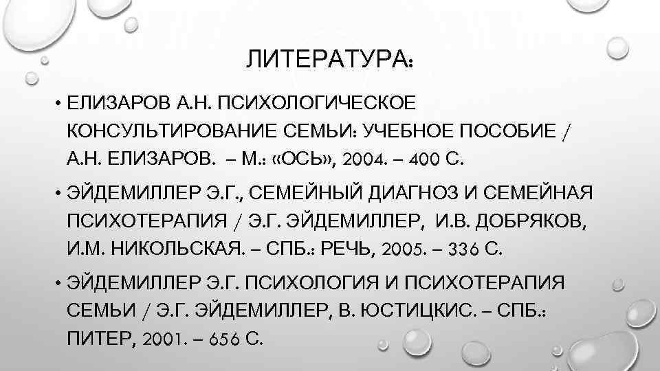 ЛИТЕРАТУРА: • ЕЛИЗАРОВ А. Н. ПСИХОЛОГИЧЕСКОЕ КОНСУЛЬТИРОВАНИЕ СЕМЬИ: УЧЕБНОЕ ПОСОБИЕ / А. Н. ЕЛИЗАРОВ.