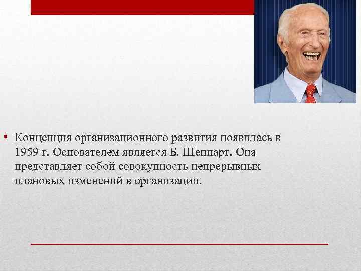• Концепция организационного развития появилась в 1959 г. Основателем является Б. Шеппарт. Она