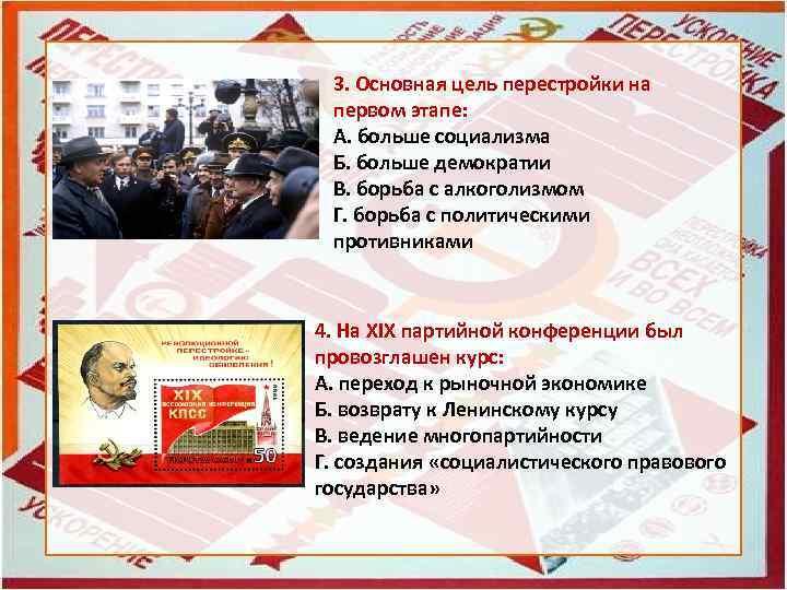 3. Основная цель перестройки на первом этапе: А. больше социализма Б. больше демократии В.