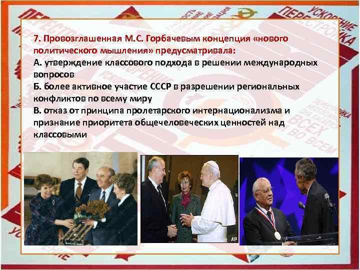 7. Провозглашенная М. С. Горбачевым концепция «нового политического мышления» предусматривала: А. утверждение классового подхода
