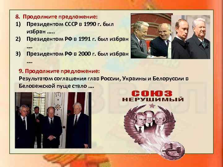 8. Продолжите предложение: 1) Президентом СССР в 1990 г. был избран …. . 2)