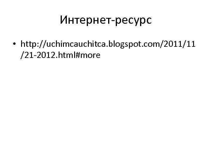 Интернет-ресурс • http: //uchimcauchitca. blogspot. com/2011/11 /21 -2012. html#more