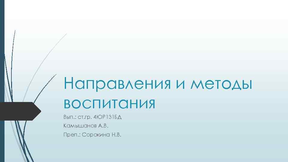 Направления и методы воспитания Вып. : ст. гр. 4 ЮР 131 БД Камышанов А.