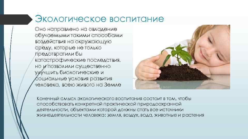 Экологическое воспитание Оно направлено на овладение обучаемыми такими способами воздействия на окружающую среду, которые