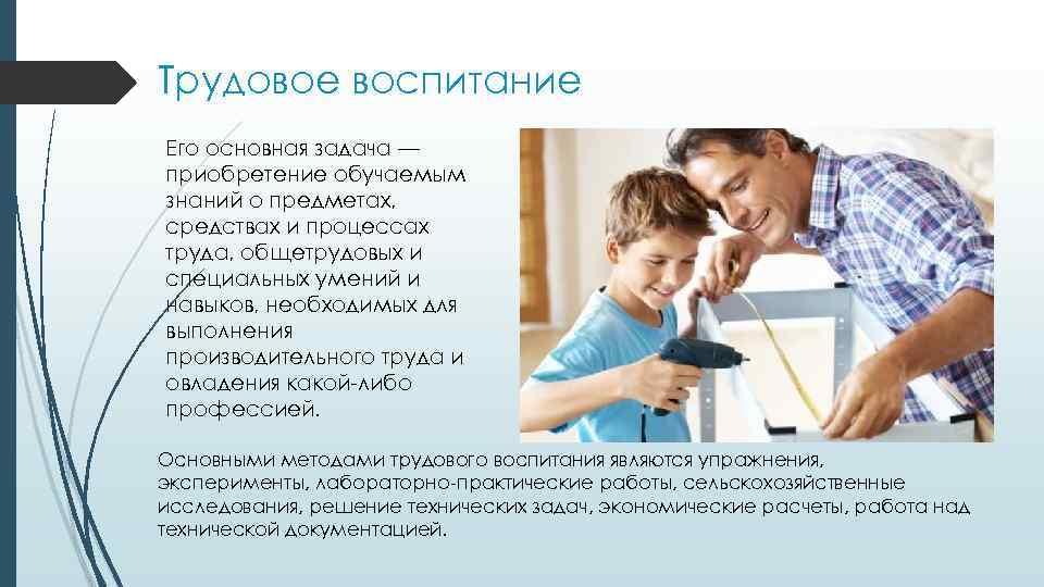 Трудовое воспитание Его основная задача — приобретение обучаемым знаний о предметах, средствах и процессах