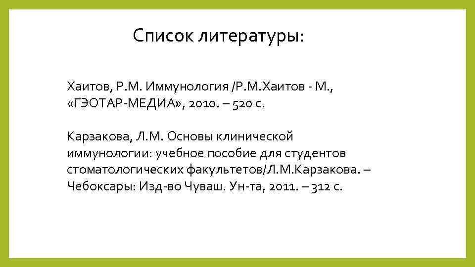 Список литературы: Хаитов, Р. М. Иммунология /Р. М. Хаитов - М. , «ГЭОТАР-МЕДИА» ,