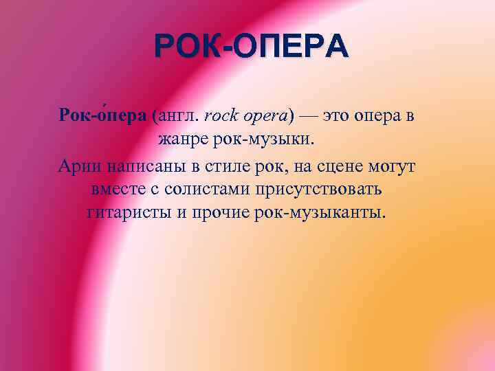 РОК-ОПЕРА Рок-о пера (англ. rock opera) — это опера в жанре рок-музыки. Арии написаны