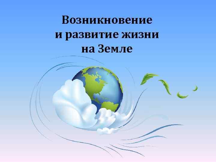 Возникновение и развитие жизни на Земле
