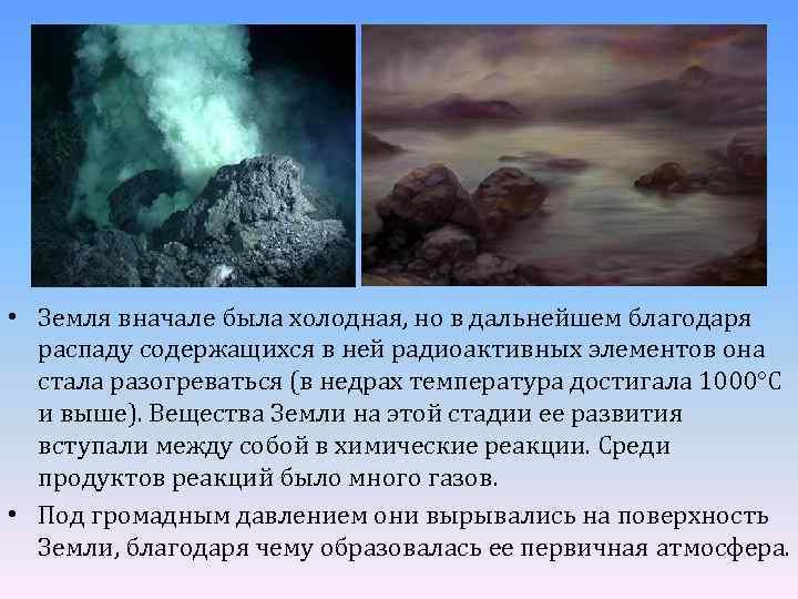 • Земля вначале была холодная, но в дальнейшем благодаря распаду содержащихся в ней