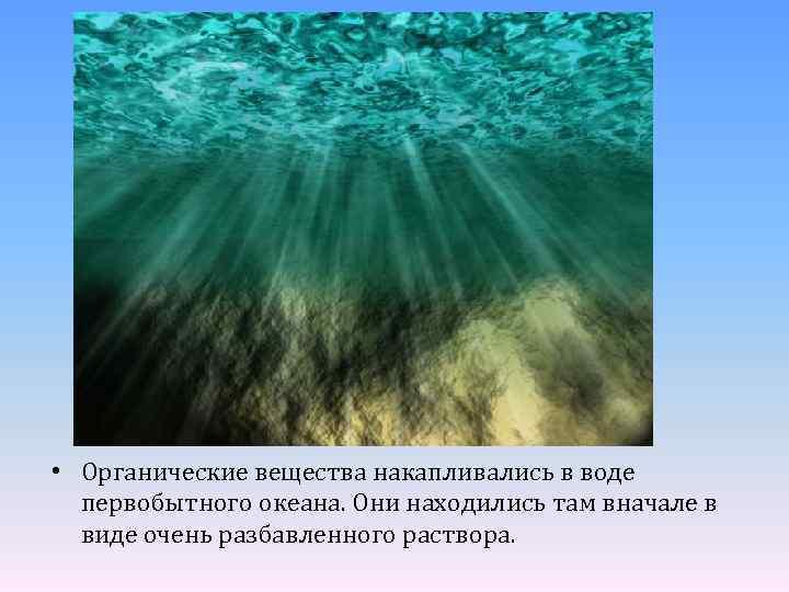 • Органические вещества накапливались в воде первобытного океана. Они находились там вначале в