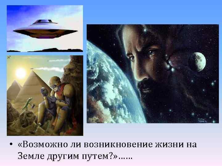 • «Возможно ли возникновение жизни на Земле другим путем? » ……