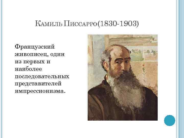 КАМИЛЬ ПИССАРРО(1830 -1903) Французский живописец, один из первых и наиболее последовательных представителей импрессионизма.