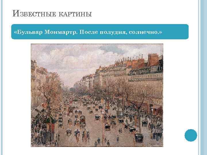 ИЗВЕСТНЫЕ КАРТИНЫ «Бульвар Монмартр. После полудня, солнечно. »