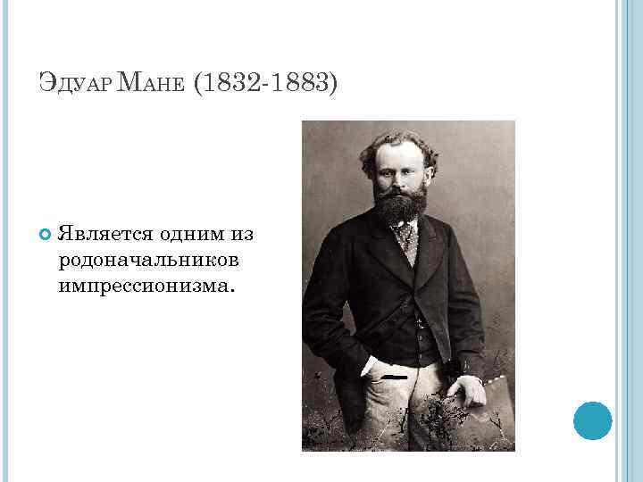 ЭДУАР МАНЕ (1832 -1883) Является одним из родоначальников импрессионизма.