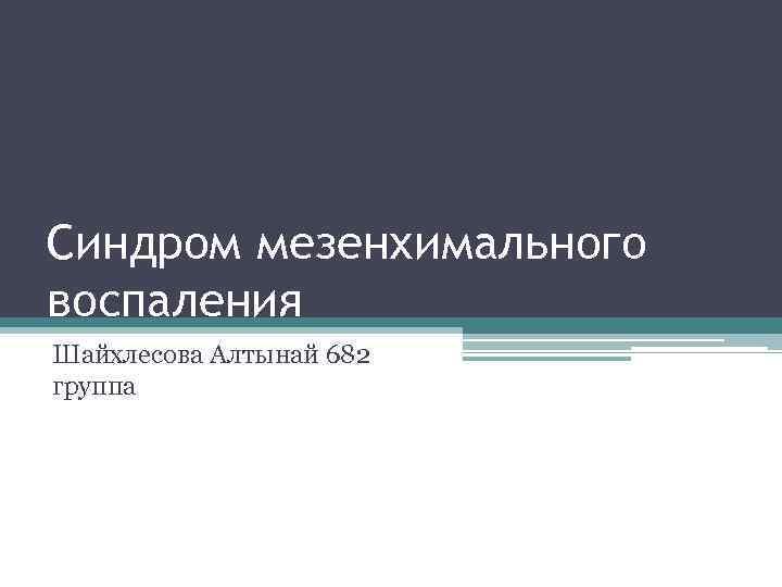 Синдром мезенхимального воспаления Шайхлесова Алтынай 682 группа