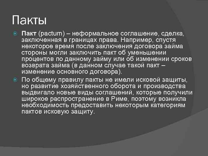 Пакты Пакт (pactum) – неформальное соглашение, сделка, заключенная в границах права. Например, спустя некоторое
