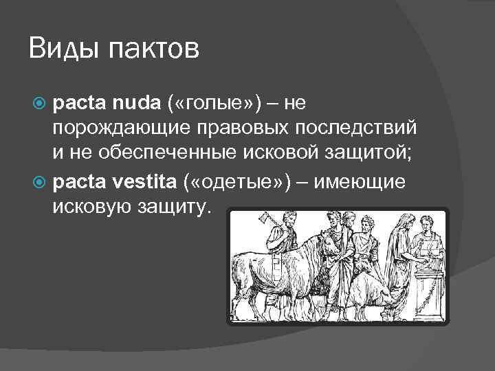 Виды пактов pacta nuda ( «голые» ) – не порождающие правовых последствий и не