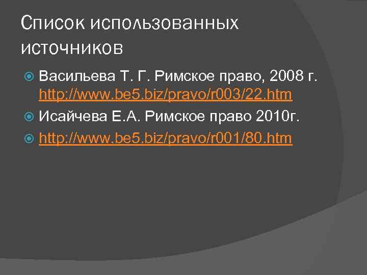 Список использованных источников Васильева Т. Г. Римское право, 2008 г. http: //www. be 5.