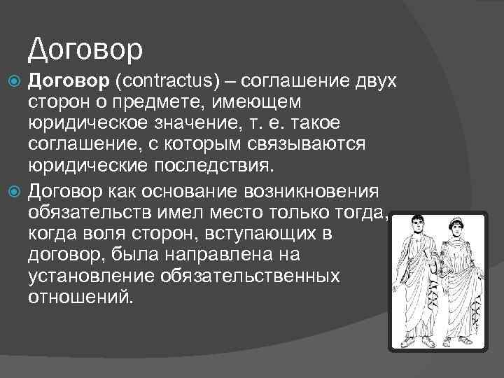 Договор (contractus) – соглашение двух сторон о предмете, имеющем юридическое значение, т. е. такое