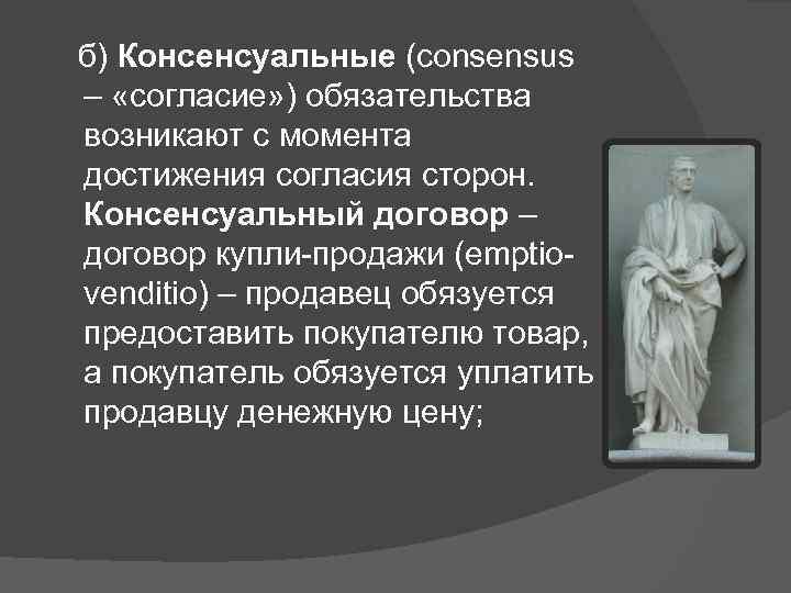 б) Консенсуальные (consensus – «согласие» ) обязательства возникают с момента достижения согласия сторон.
