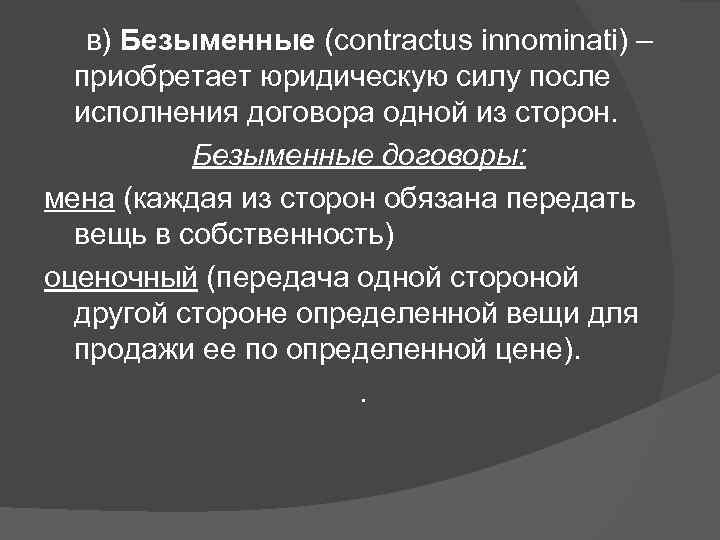 в) Безыменные (contractus innominati) – приобретает юридическую силу после исполнения договора одной из сторон.