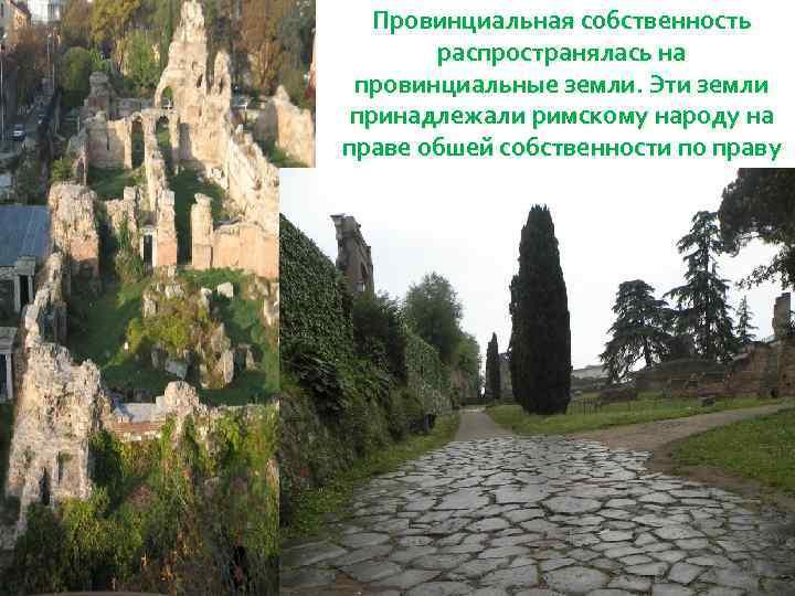 Провинциальная собственность распространялась на провинциальные земли. Эти земли принадлежали римскому народу на праве обшей