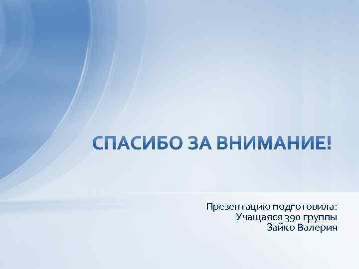 Презентацию подготовила: Учащаяся 390 группы Зайко Валерия