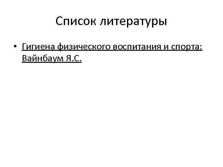 Список литературы • Гигиена физического воспитания и спорта: Вайнбаум Я. С.