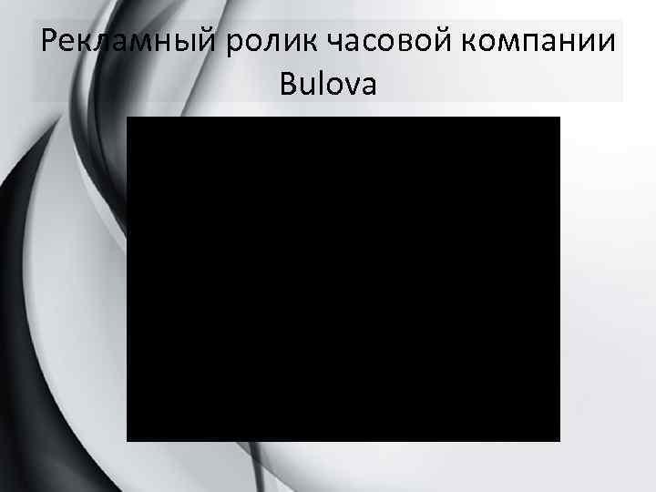 Рекламный ролик часовой компании Bulova