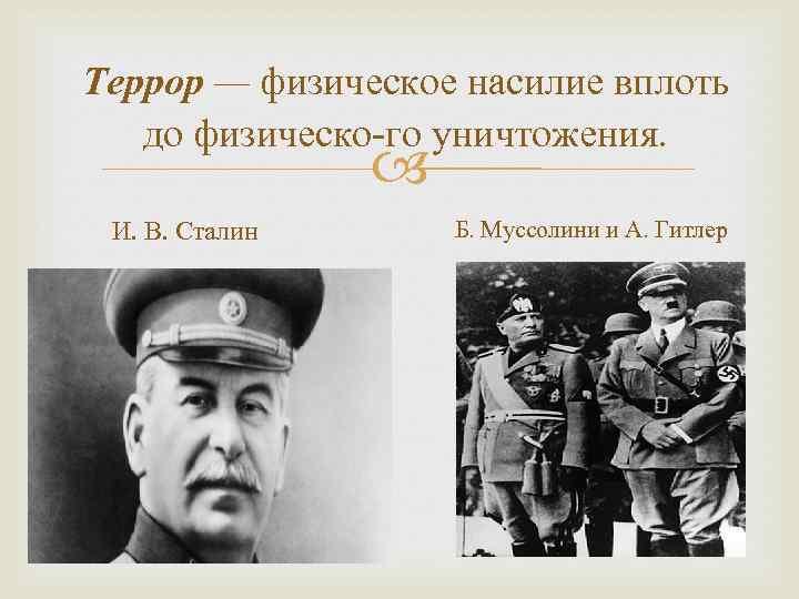 Террор — физическое насилие вплоть до физическо го уничтожения. И. В. Сталин Б. Муссолини