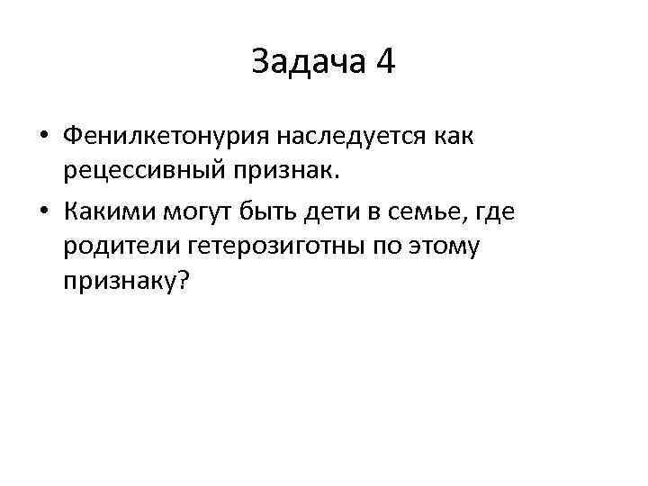 Задача 4 • Фенилкетонурия наследуется как рецессивный признак. • Какими могут быть дети в