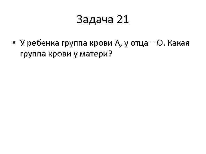 Задача 21 • У ребенка группа крови А, у отца – О. Какая группа